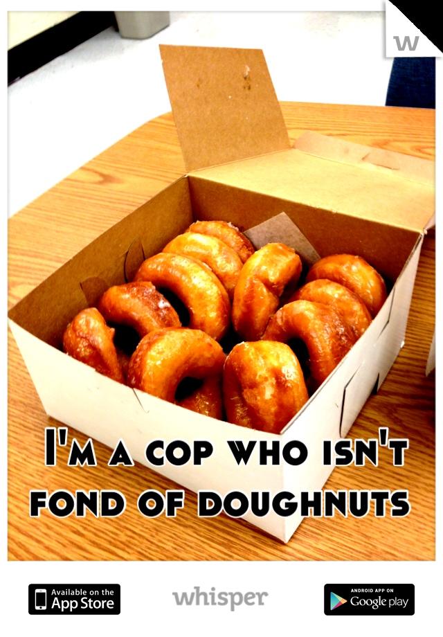 I'm a cop who isn't fond of doughnuts
