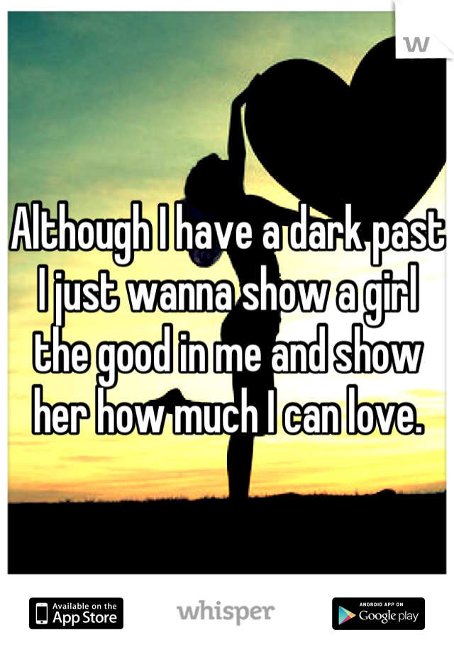 Although I have a dark past I just wanna show a girl the good in me and show her how much I can love.
