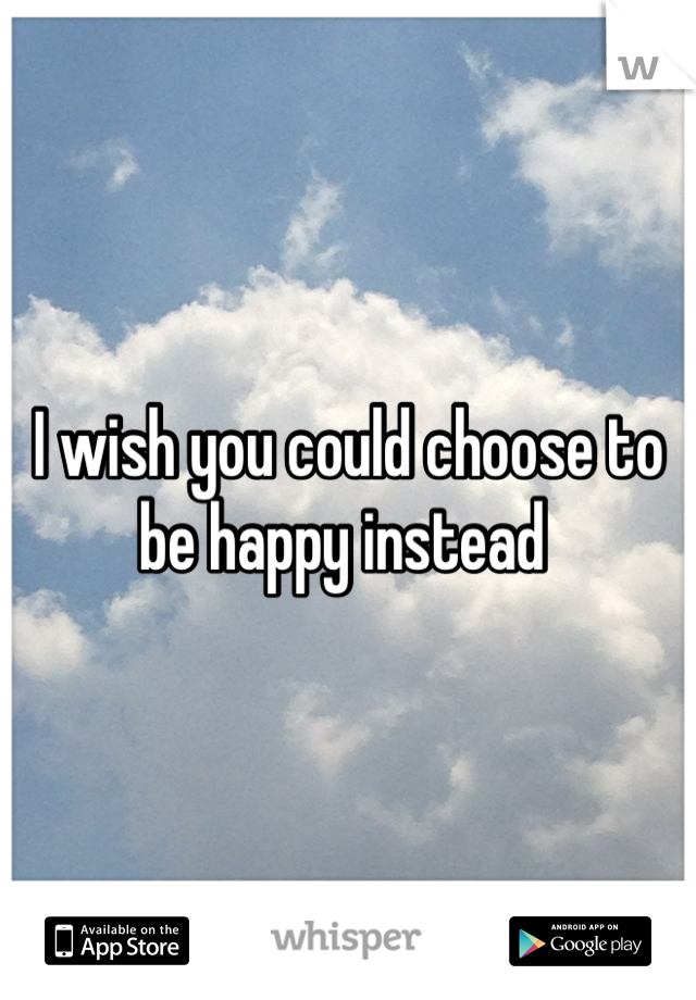I wish you could choose to be happy instead