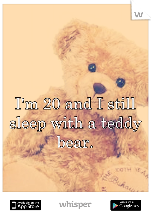 I'm 20 and I still sleep with a teddy bear.