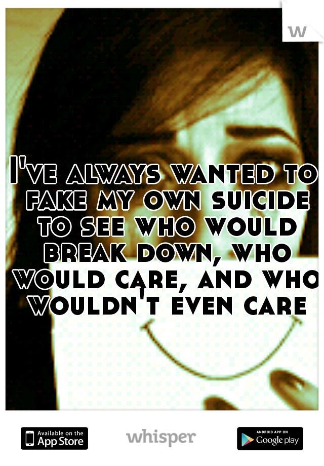 I've always wanted to fake my own suicide to see who would break down, who would care, and who wouldn't even care