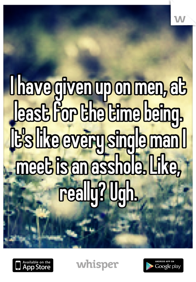 I have given up on men, at least for the time being. It's like every single man I meet is an asshole. Like, really? Ugh.