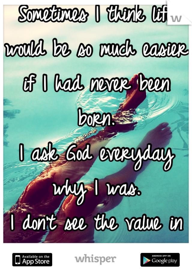 Sometimes I think life would be so much easier if I had never been born. I ask God everyday why I was.  I don't see the value in my life anymore.