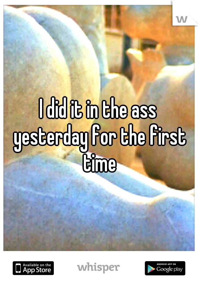 I did it in the ass yesterday for the first time