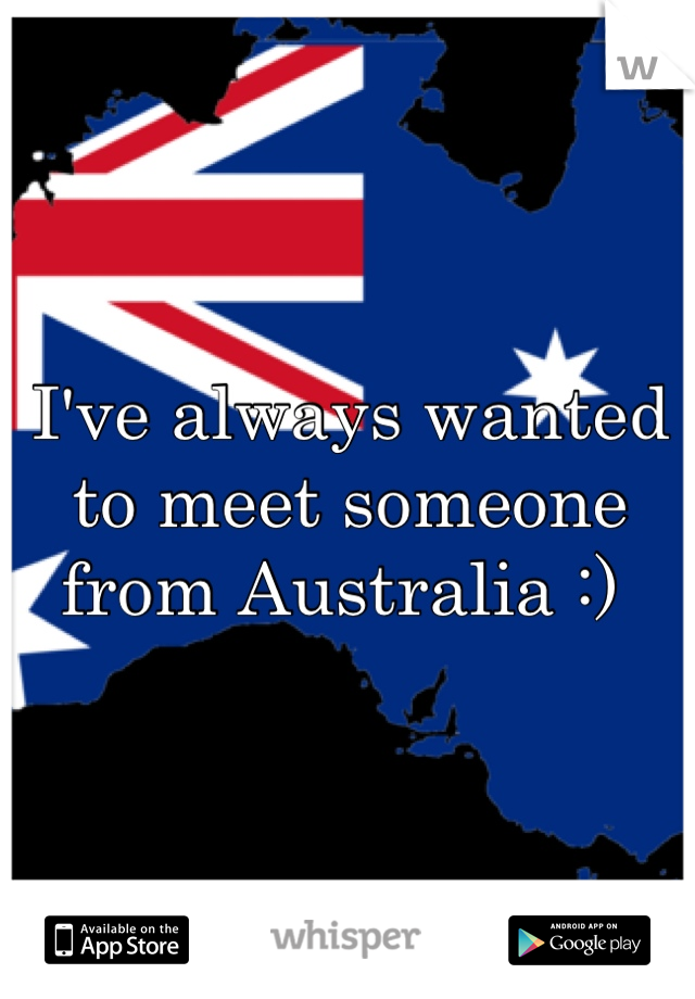 I've always wanted to meet someone from Australia :)