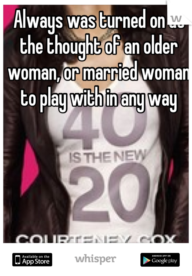Always was turned on at the thought of an older woman, or married woman to play with in any way