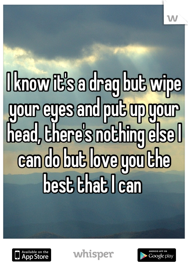 I know it's a drag but wipe your eyes and put up your head, there's nothing else I can do but love you the best that I can