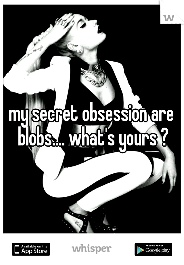 my secret obsession are blobs.... what's yours ?