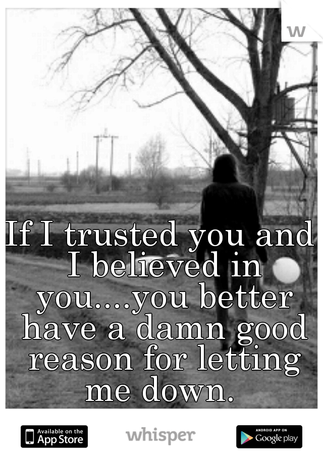 If I trusted you and I believed in you....you better have a damn good reason for letting me down.