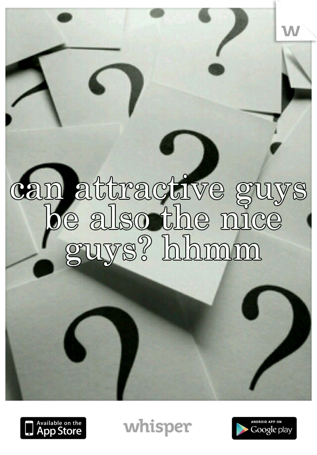 can attractive guys be also the nice guys? hhmm