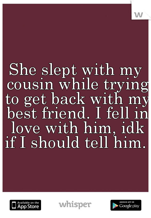 She slept with my cousin while trying to get back with my best friend. I fell in love with him, idk if I should tell him.