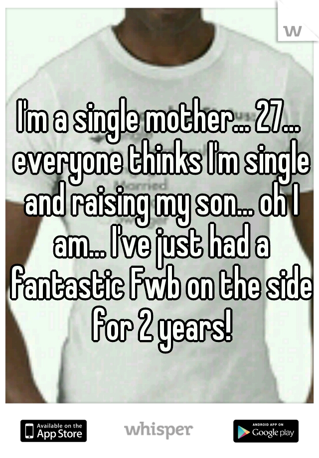 I'm a single mother... 27... everyone thinks I'm single and raising my son... oh I am... I've just had a fantastic Fwb on the side for 2 years!