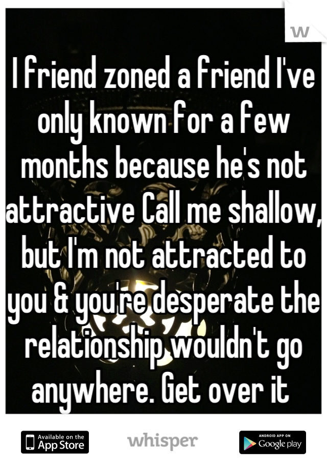 I friend zoned a friend I've only known for a few months because he's not attractive Call me shallow, but I'm not attracted to you & you're desperate the relationship wouldn't go anywhere. Get over it