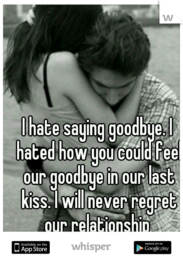 I hate saying goodbye. I hated how you could feel our goodbye in our last kiss. I will never regret our relationship
