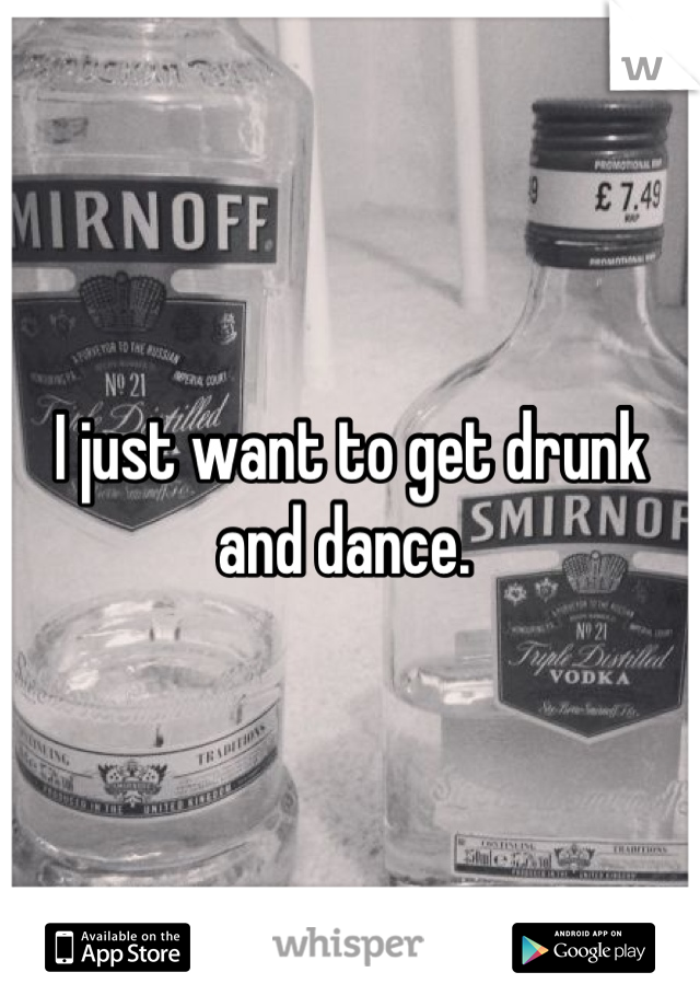 I just want to get drunk and dance.