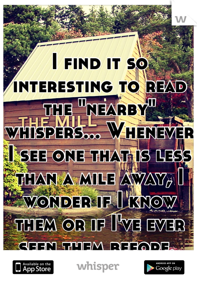 """I find it so interesting to read the """"nearby"""" whispers... Whenever I see one that is less than a mile away, I wonder if I know them or if I've ever seen them before."""