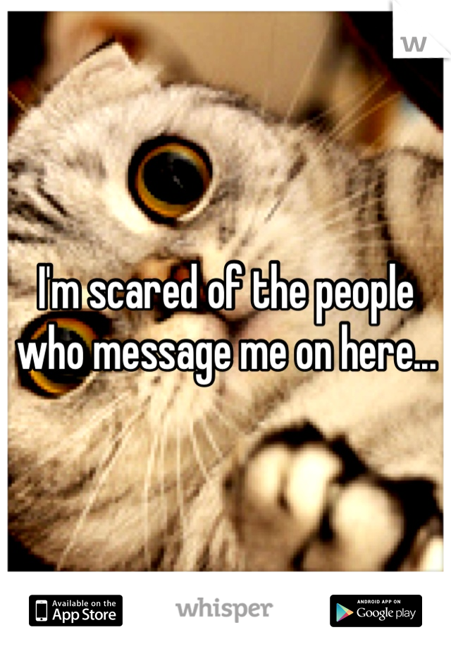 I'm scared of the people who message me on here...