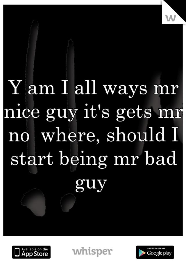 Y am I all ways mr nice guy it's gets mr no  where, should I start being mr bad guy