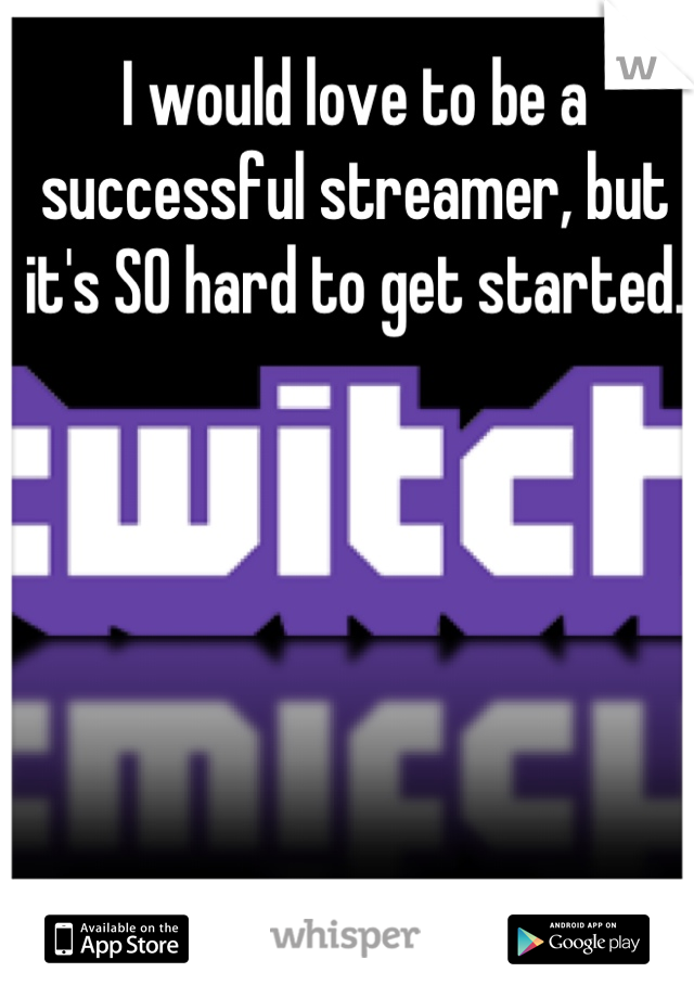 I would love to be a successful streamer, but it's SO hard to get started.