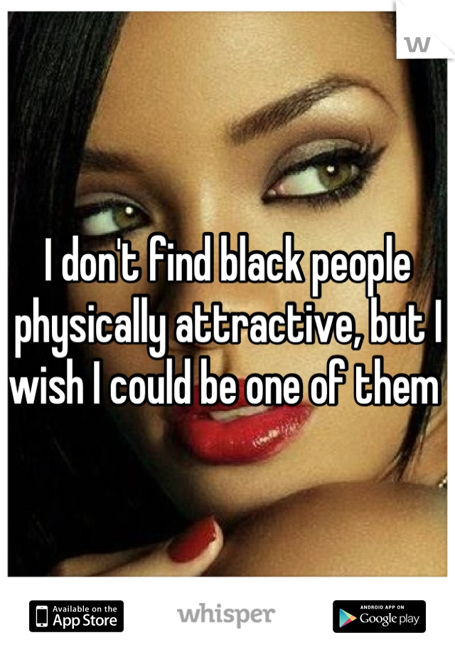 I don't find black people physically attractive, but I wish I could be one of them