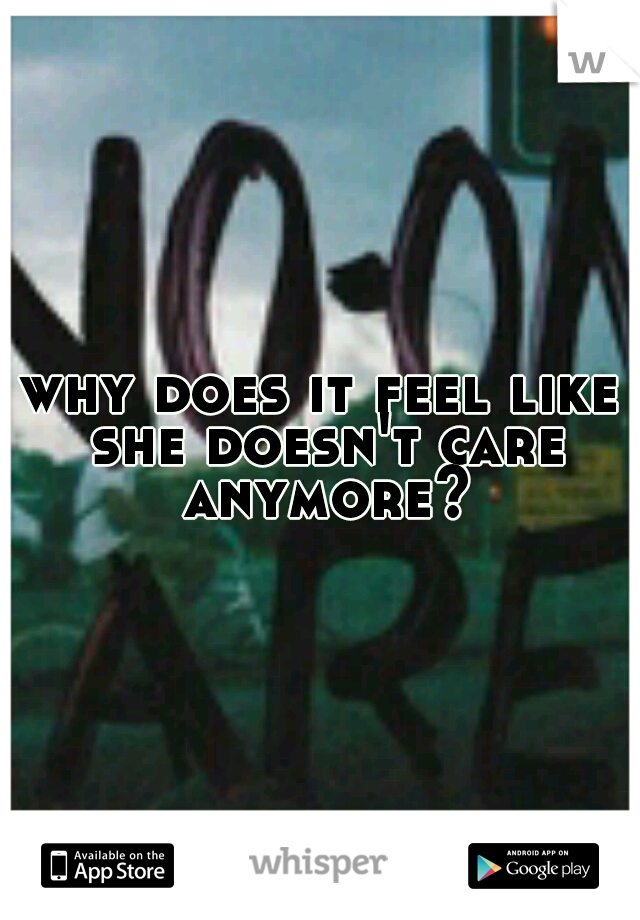 why does it feel like she doesn't care anymore?