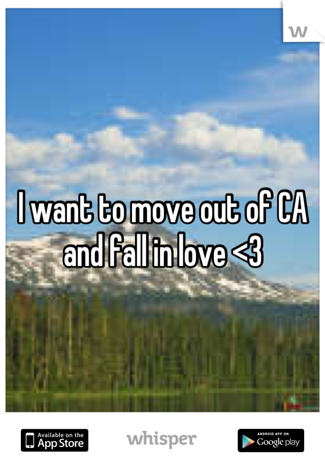 I want to move out of CA and fall in love <3