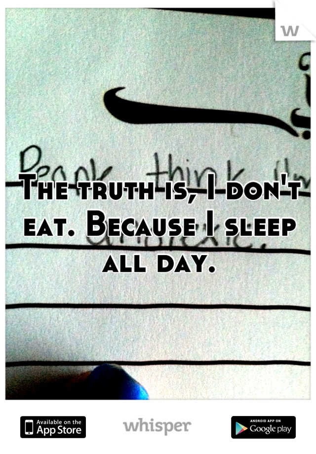The truth is, I don't eat. Because I sleep all day.