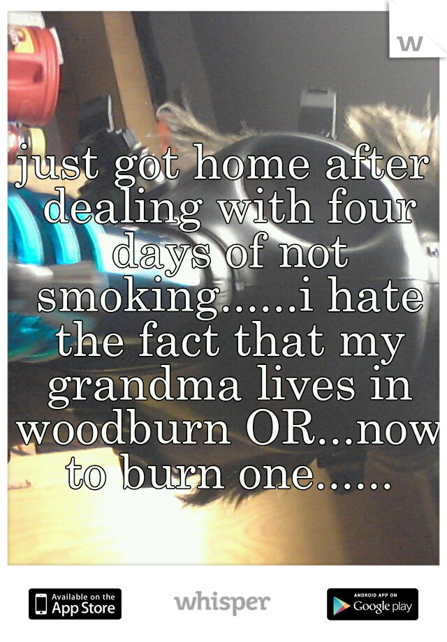 just got home after dealing with four days of not smoking......i hate the fact that my grandma lives in woodburn OR...now to burn one......