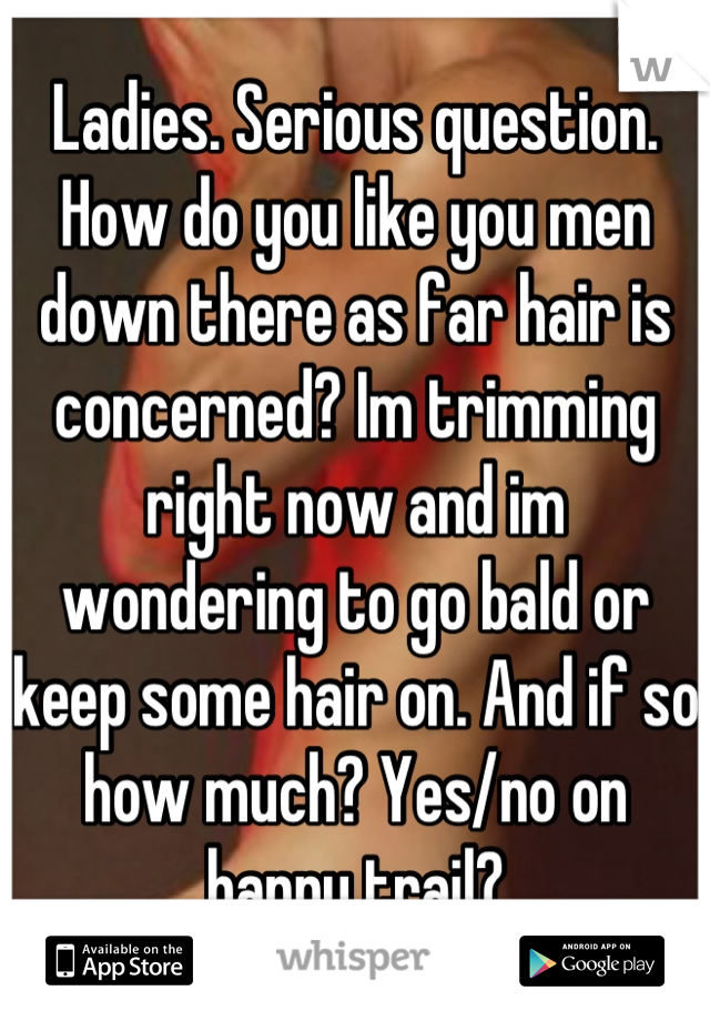 Ladies. Serious question. How do you like you men down there as far hair is concerned? Im trimming right now and im wondering to go bald or keep some hair on. And if so how much? Yes/no on happy trail?