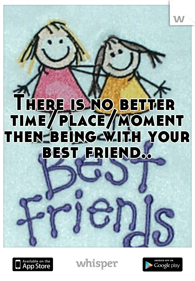 There is no better time/place/moment then being with your best friend..