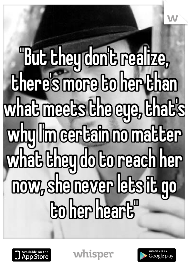 """""""But they don't realize, there's more to her than what meets the eye, that's why I'm certain no matter what they do to reach her now, she never lets it go to her heart"""""""