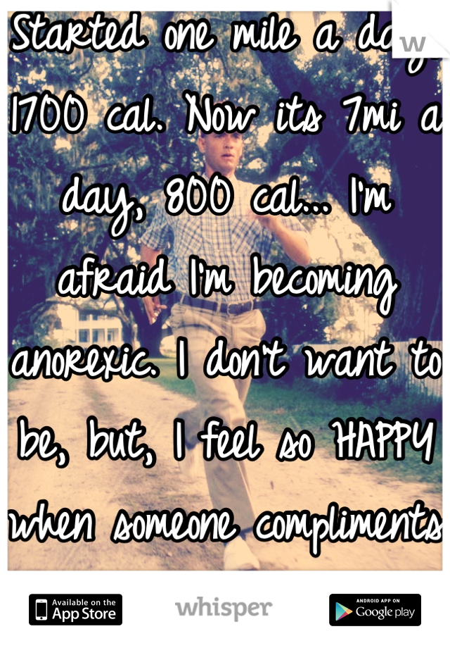 Started one mile a day, 1700 cal. Now its 7mi a day, 800 cal... I'm afraid I'm becoming anorexic. I don't want to be, but, I feel so HAPPY when someone compliments my weight loss...