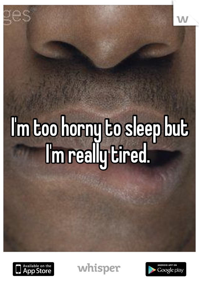 I'm too horny to sleep but I'm really tired.