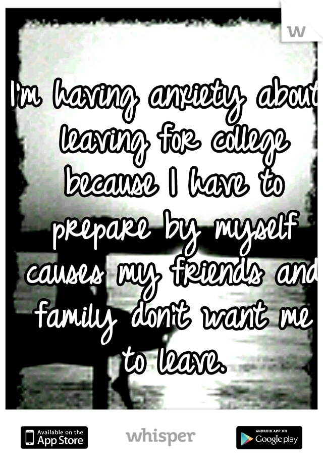 I'm having anxiety about leaving for college because I have to prepare by myself causes my friends and family don't want me to leave.