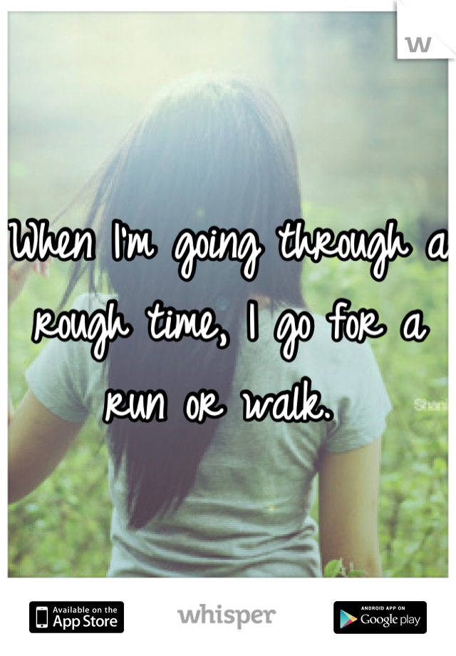 When I'm going through a rough time, I go for a run or walk.