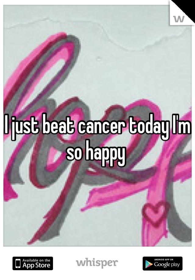 I just beat cancer today I'm so happy