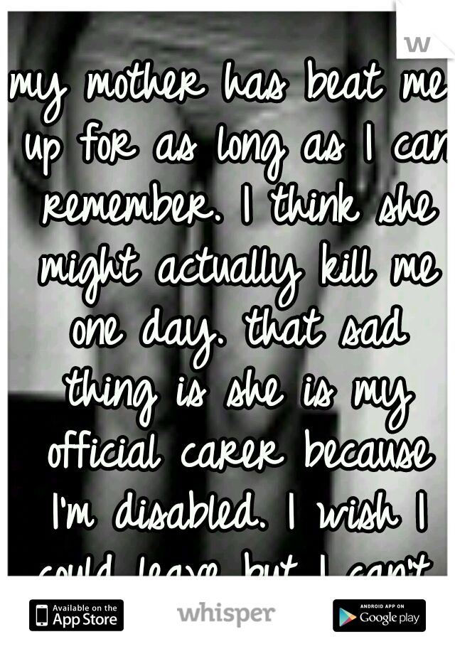 my mother has beat me up for as long as I can remember. I think she might actually kill me one day. that sad thing is she is my official carer because I'm disabled. I wish I could leave but I can't.
