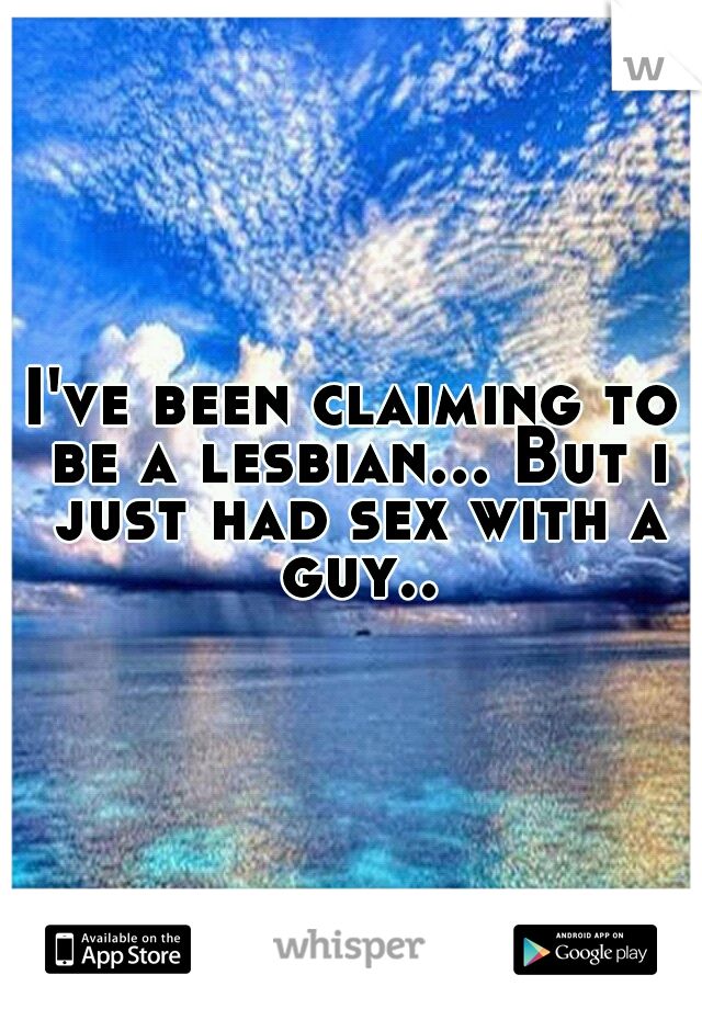 I've been claiming to be a lesbian... But i just had sex with a guy..