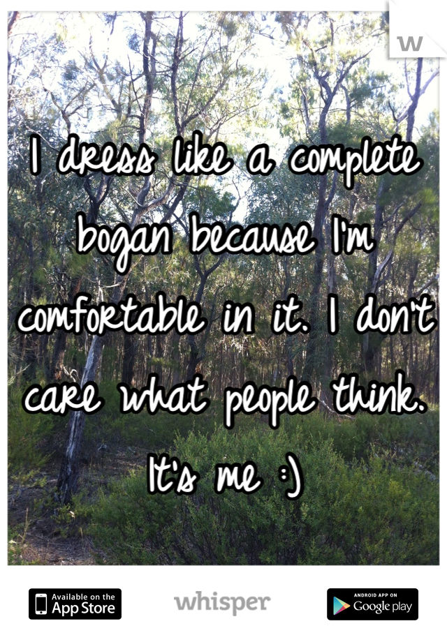 I dress like a complete bogan because I'm comfortable in it. I don't care what people think. It's me :)