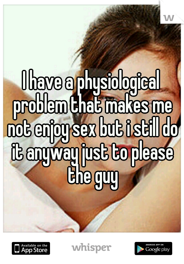 I have a physiological problem that makes me not enjoy sex but i still do it anyway just to please the guy