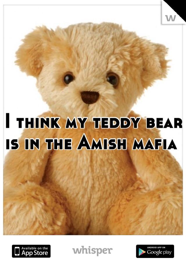 I think my teddy bear is in the Amish mafia