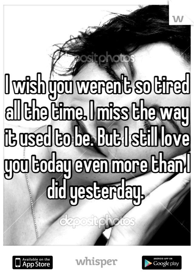 I wish you weren't so tired all the time. I miss the way it used to be. But I still love you today even more than I did yesterday.