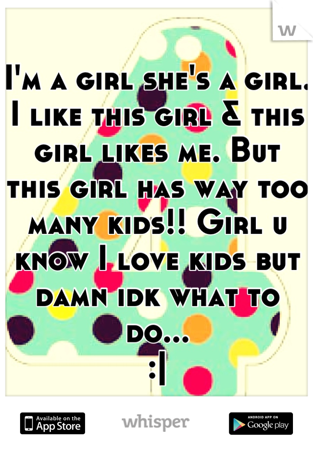 I'm a girl she's a girl. I like this girl & this girl likes me. But this girl has way too many kids!! Girl u know I love kids but damn idk what to do... :|