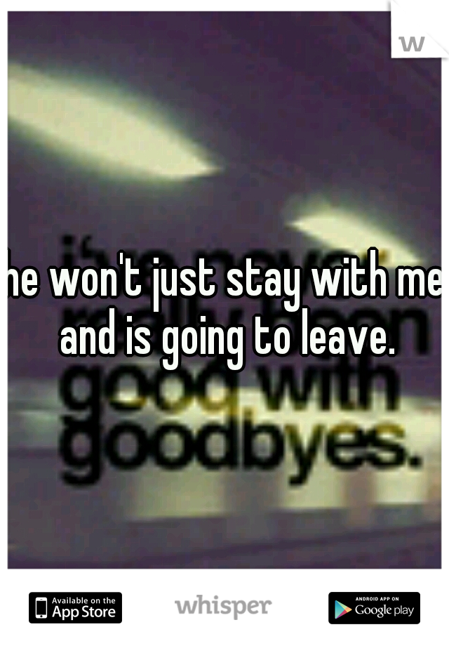he won't just stay with me and is going to leave.