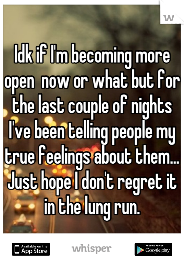 Idk if I'm becoming more open  now or what but for the last couple of nights I've been telling people my true feelings about them... Just hope I don't regret it in the lung run.