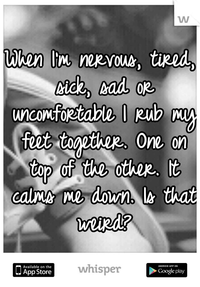 When I'm nervous, tired, sick, sad or uncomfortable I rub my feet together. One on top of the other. It calms me down. Is that weird?