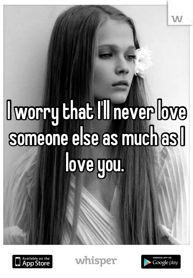 I worry that I'll never love someone else as much as I love you.