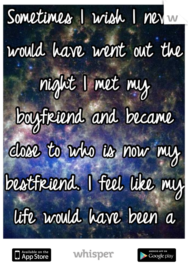 Sometimes I wish I never would have went out the night I met my boyfriend and became close to who is now my bestfriend. I feel like my life would have been a whole lot easier.