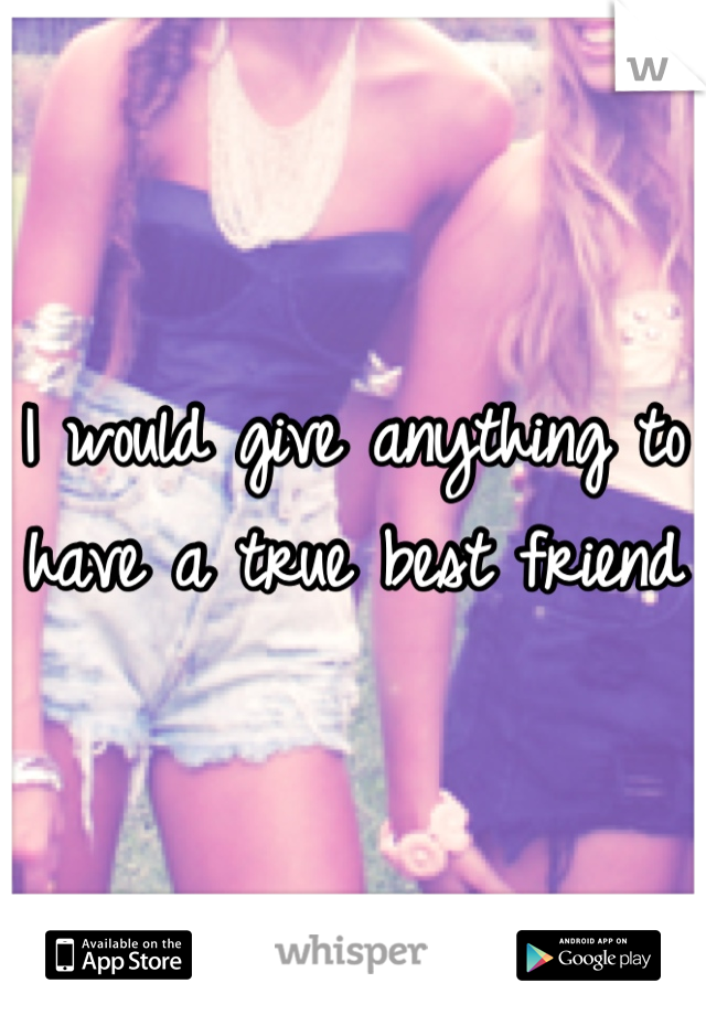 I would give anything to have a true best friend