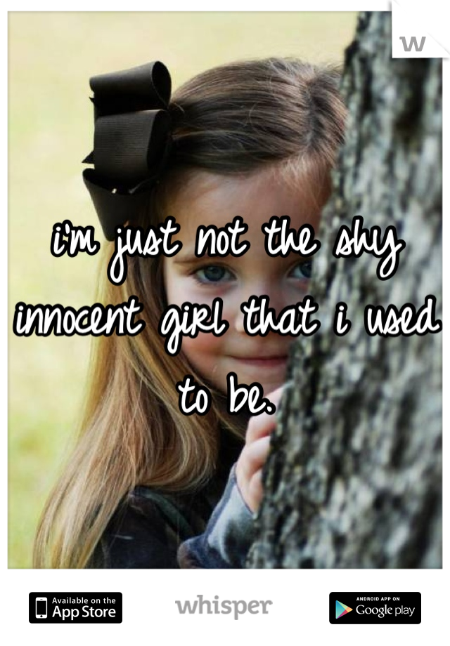 i'm just not the shy innocent girl that i used to be.